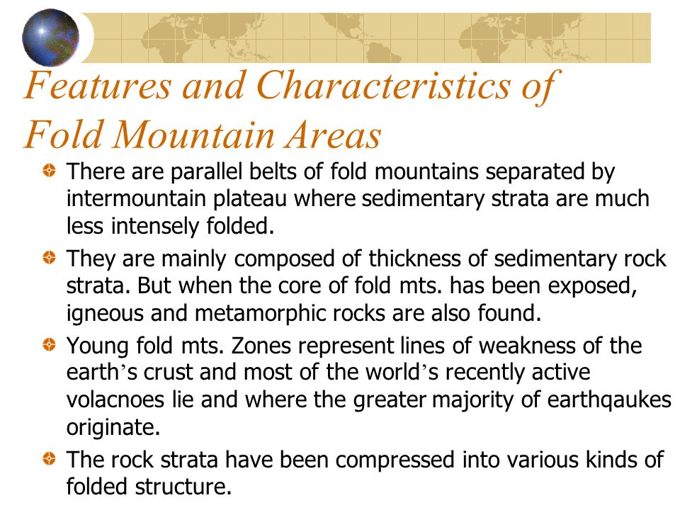 Features and Characteristics of Fold Mountain Areas There are parallel belts of fold mountains separated by intermountain plateau where sedimentary st