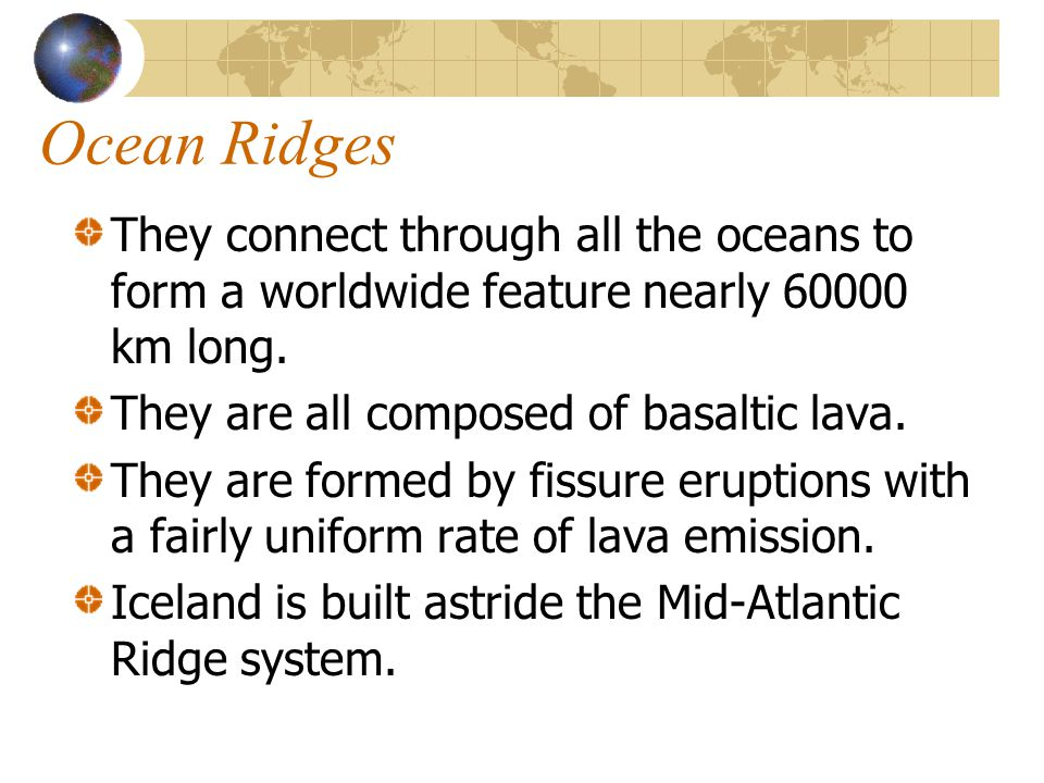 Ocean Ridges They connect through all the oceans to form a worldwide feature nearly 60000 km long. They are all composed of basaltic lava. They are fo