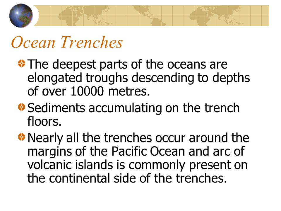 The deepest parts of the oceans are elongated troughs descending to depths of over 10000 metres. Sediments accumulating on the trench floors. Nearly a