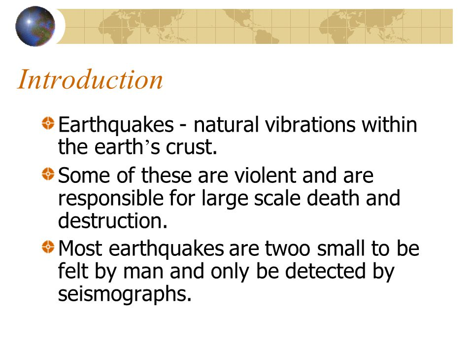 Introduction Earthquakes - natural vibrations within the earth ' s crust. Some of these are violent and are responsible for large scale death and dest