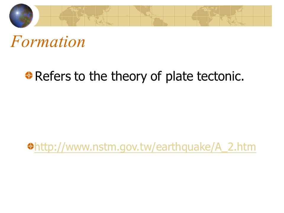 Formation Refers to the theory of plate tectonic. http://www.nstm.gov.tw/earthquake/A_2.htm