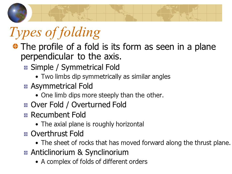 Types of folding The profile of a fold is its form as seen in a plane perpendicular to the axis. Simple / Symmetrical Fold Two limbs dip symmetrically