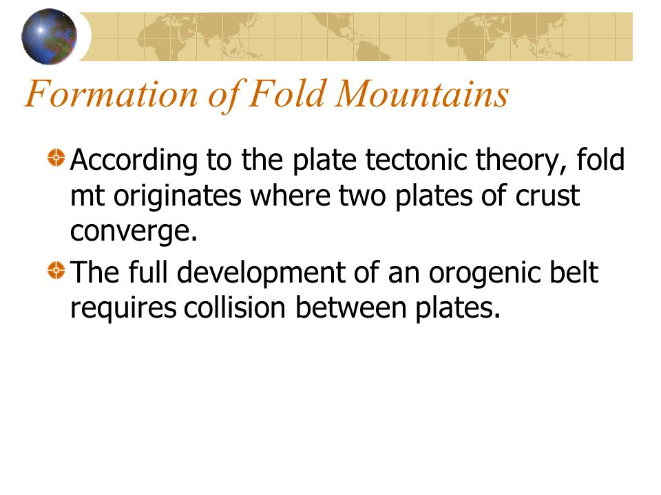 Formation of Fold Mountains According to the plate tectonic theory, fold mt originates where two plates of crust converge. The full development of an