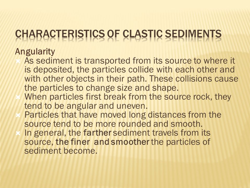 Angularity  As sediment is transported from its source to where it is deposited, the particles collide with each other and with other objects in their path.