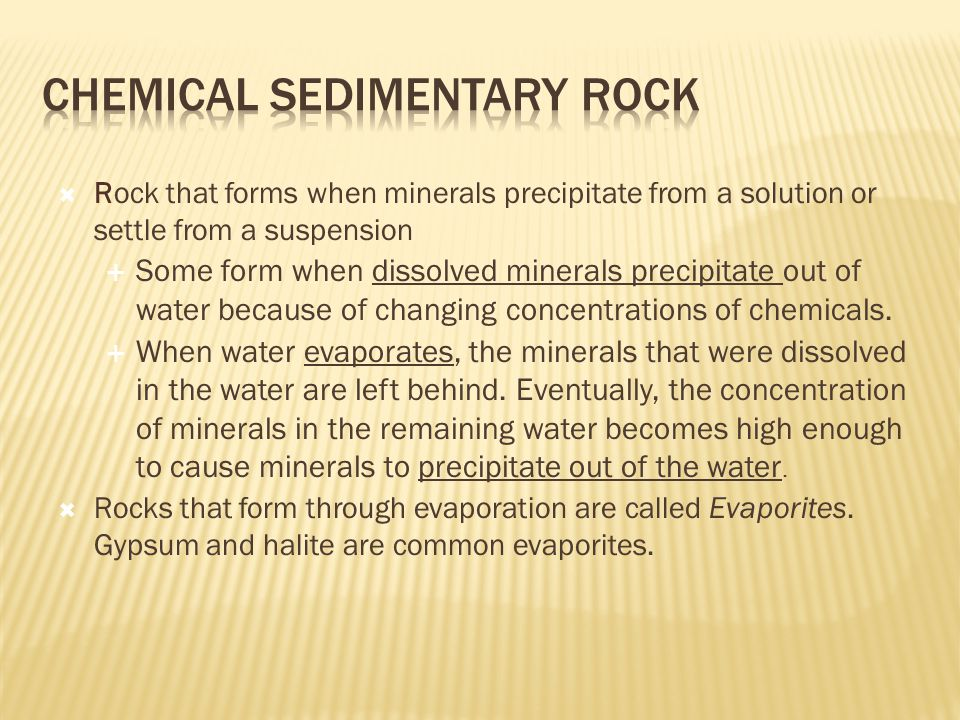  Rock that forms when minerals precipitate from a solution or settle from a suspension  Some form when dissolved minerals precipitate out of water because of changing concentrations of chemicals.