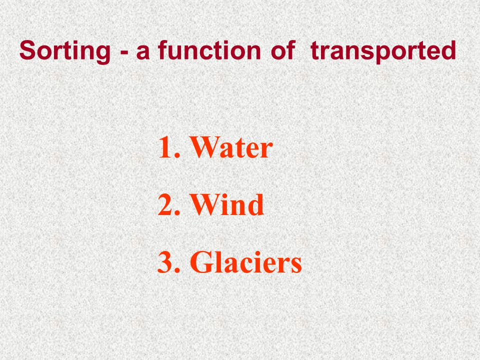 Sorting - a function of transported 1. Water 2. Wind 3. Glaciers