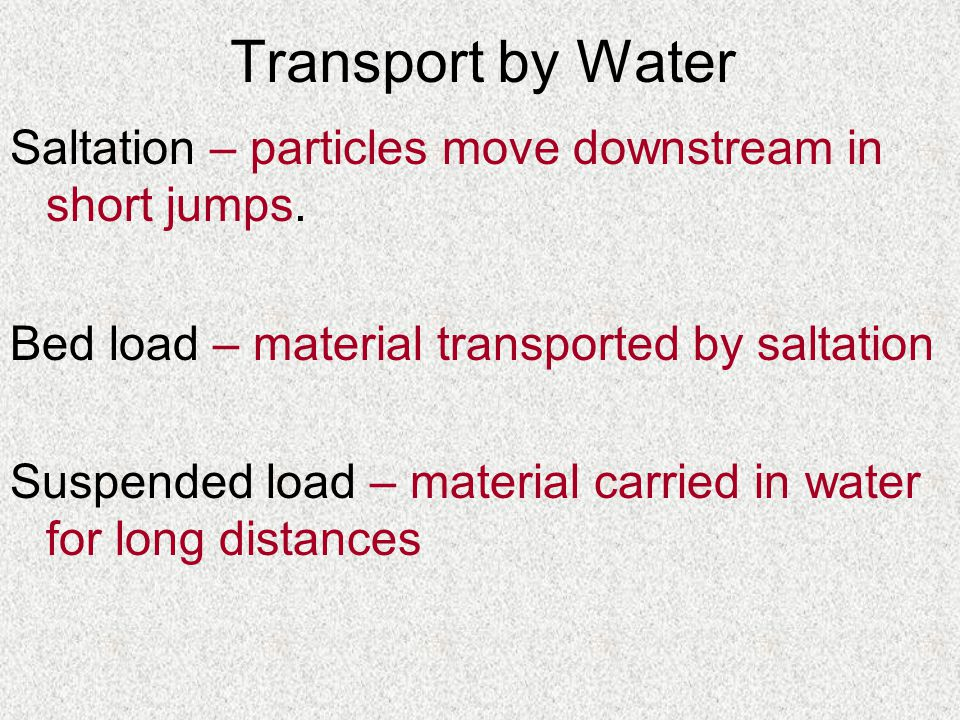 Transport by Water Saltation – particles move downstream in short jumps.