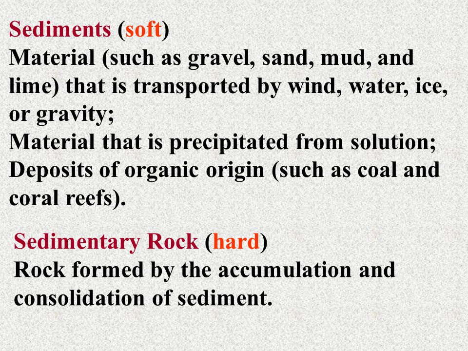 Sediments (soft) Material (such as gravel, sand, mud, and lime) that is transported by wind, water, ice, or gravity; Material that is precipitated fro