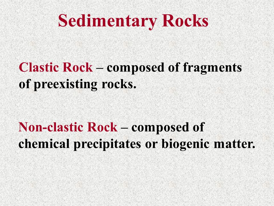 Clastic Rock – composed of fragments of preexisting rocks. Non-clastic Rock – composed of chemical precipitates or biogenic matter. Sedimentary Rocks