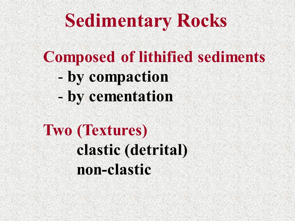 Sedimentary Rocks Composed of lithified sediments - by compaction - by cementation Two (Textures) clastic (detrital) non-clastic