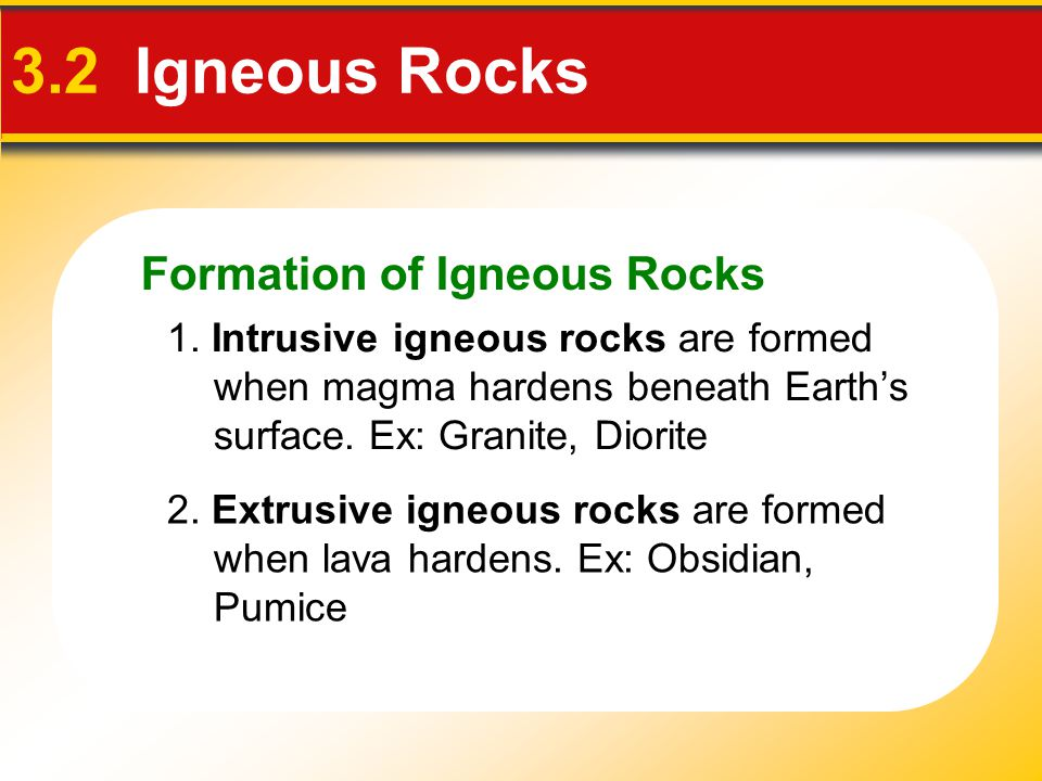 Formation of Igneous Rocks 3.2 Igneous Rocks 1. Intrusive igneous rocks are formed when magma hardens beneath Earth's surface. Ex: Granite, Diorite 2.