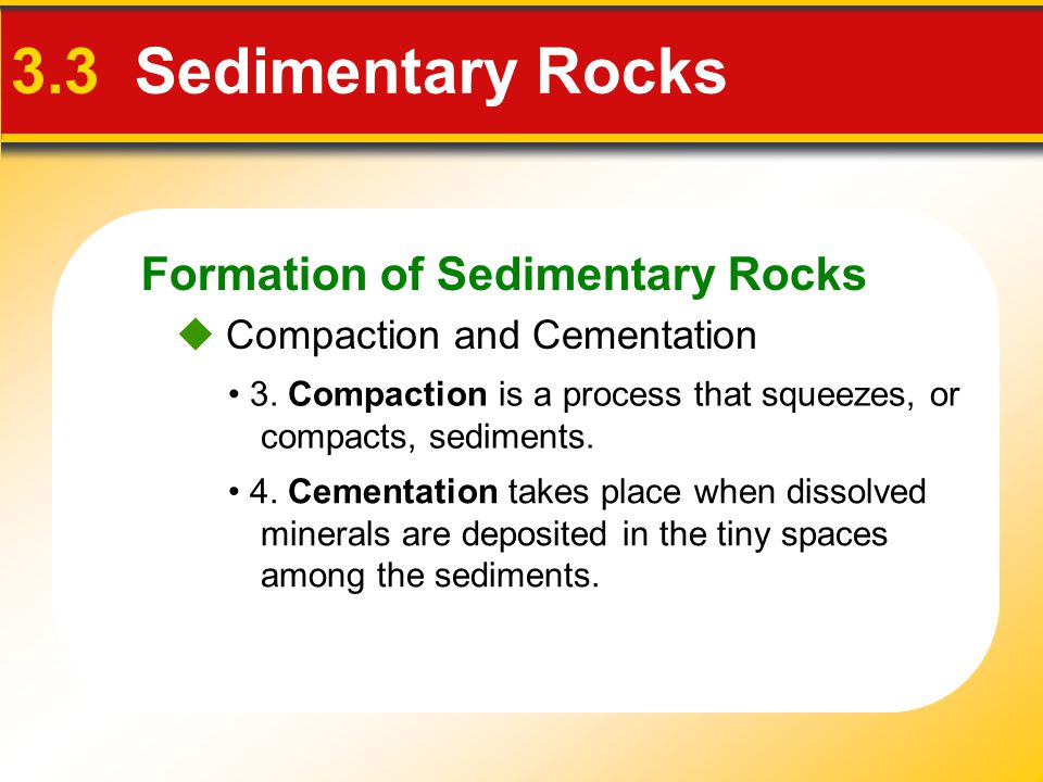 Formation of Sedimentary Rocks 3.3 Sedimentary Rocks 3. Compaction is a process that squeezes, or compacts, sediments. 4. Cementation takes place when