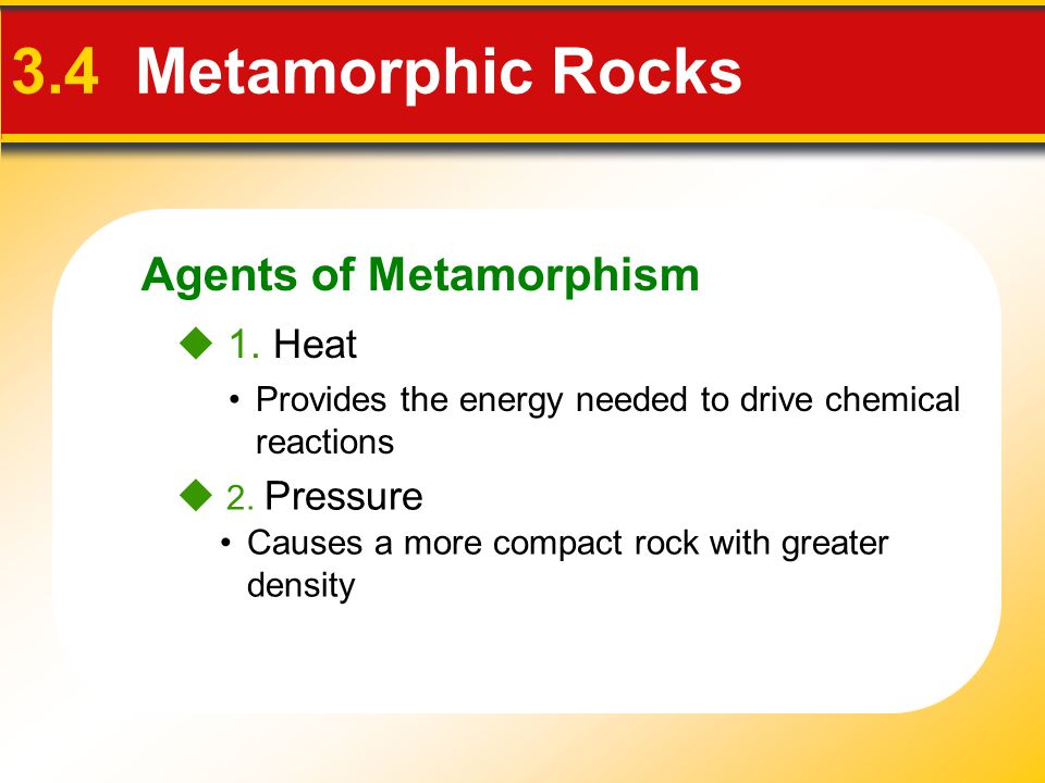 Agents of Metamorphism 3.4 Metamorphic Rocks  1. Heat  2. Pressure Provides the energy needed to drive chemical reactions Causes a more compact rock