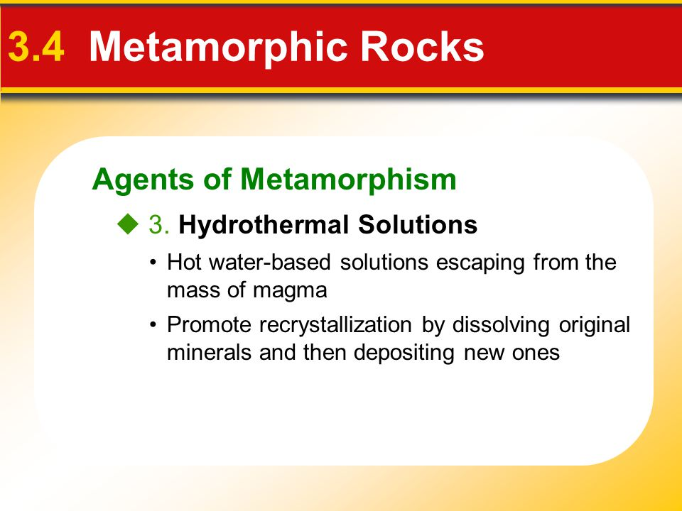 Agents of Metamorphism 3.4 Metamorphic Rocks Hot water-based solutions escaping from the mass of magma Promote recrystallization by dissolving origina