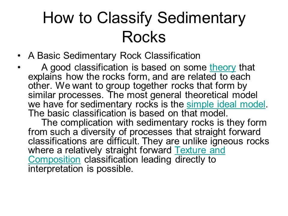 How to Classify Sedimentary Rocks A Basic Sedimentary Rock Classification A good classification is based on some theory that explains how the rocks form, and are related to each other.