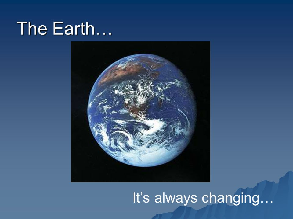 The Earth… It's always changing…
