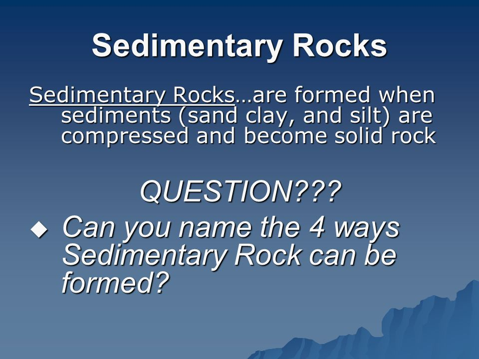 Sedimentary Rocks Sedimentary Rocks…are formed when sediments (sand clay, and silt) are compressed and become solid rock QUESTION??.
