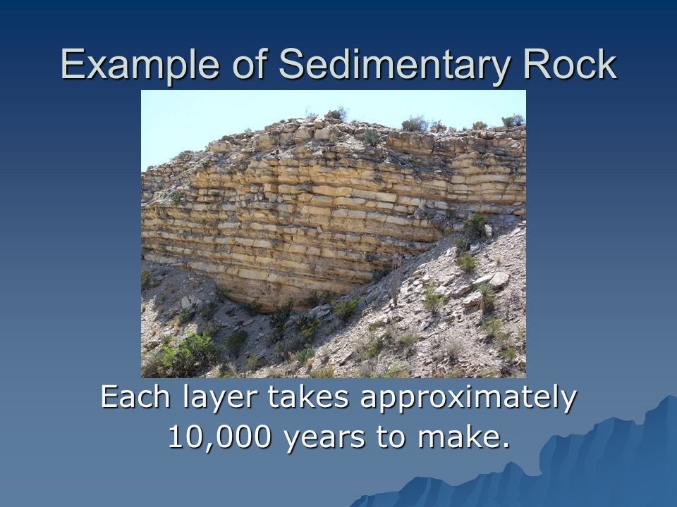 Example of Sedimentary Rock Each layer takes approximately 10,000 years to make.