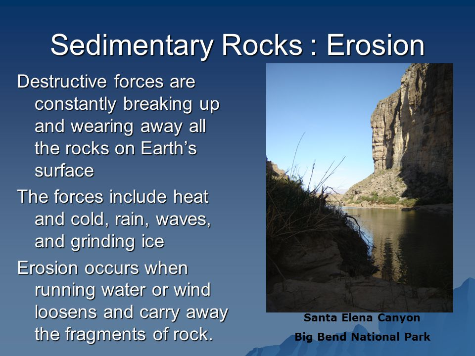 Sedimentary Rocks : Erosion Destructive forces are constantly breaking up and wearing away all the rocks on Earth's surface The forces include heat and cold, rain, waves, and grinding ice Erosion occurs when running water or wind loosens and carry away the fragments of rock.