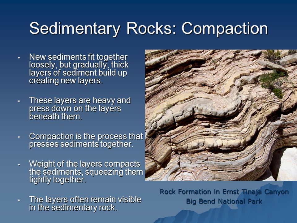 Sedimentary Rocks: Compaction New sediments fit together loosely, but gradually, thick layers of sediment build up creating new layers.