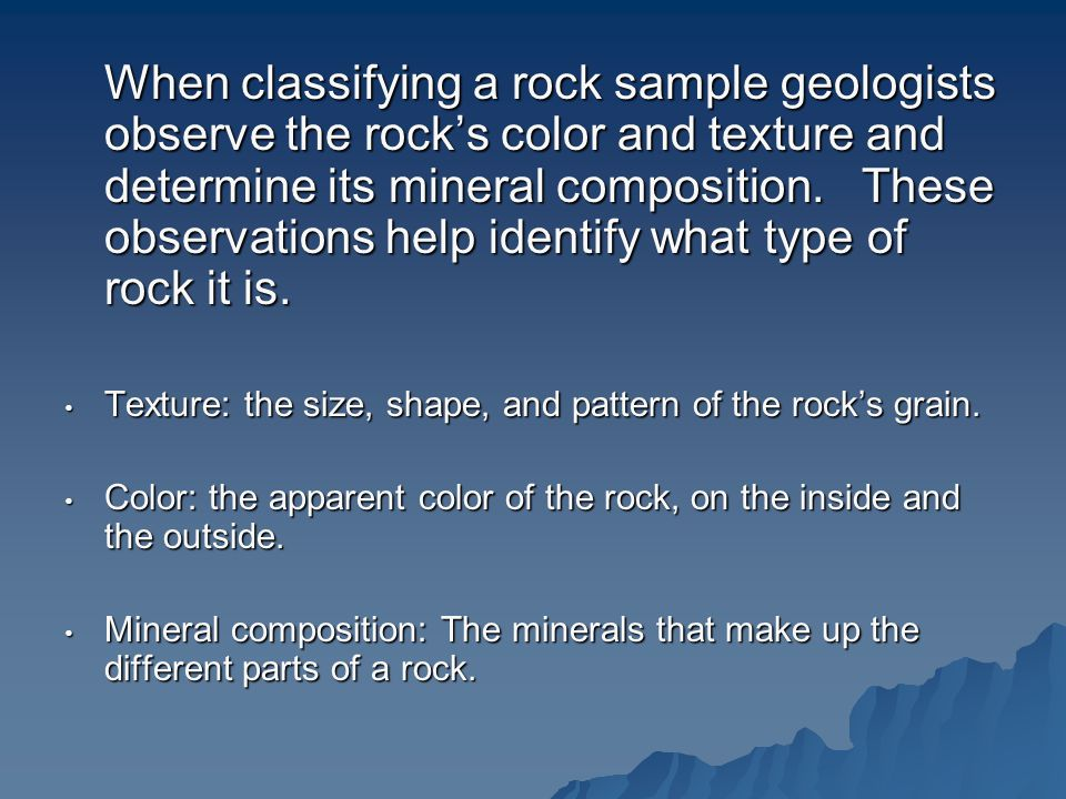 When classifying a rock sample geologists observe the rock's color and texture and determine its mineral composition.
