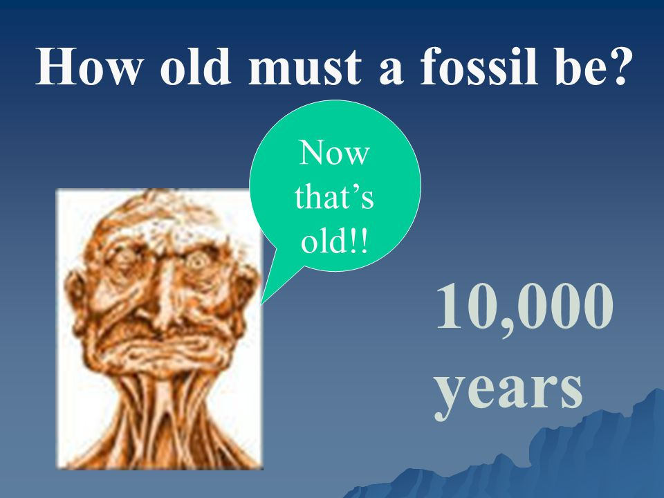 How old must a fossil be? 10,000 years Now that's old!!