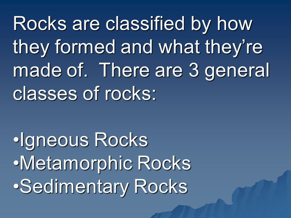 Rocks are classified by how they formed and what they're made of.
