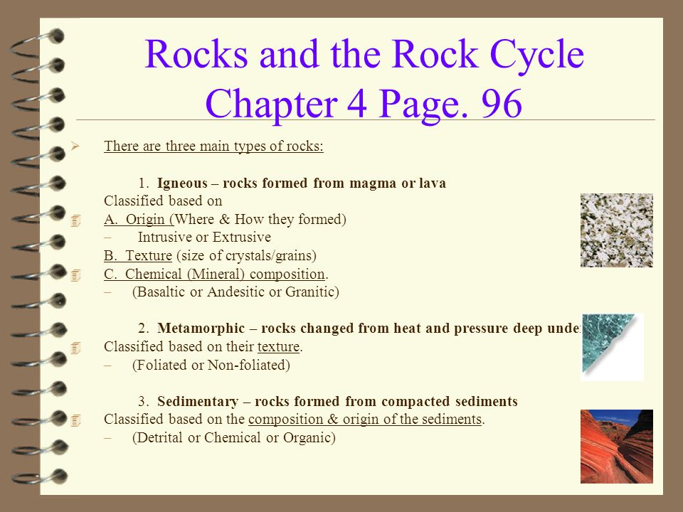 Rocks and the Rock Cycle Chapter 4 Page. 96  There are three main types of rocks: 1. Igneous – rocks formed from magma or lava Classified based on 4