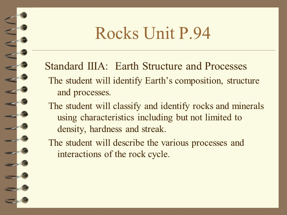 Rocks Unit P.94 Standard IIIA: Earth Structure and Processes The student will identify Earth's composition, structure and processes. The student will