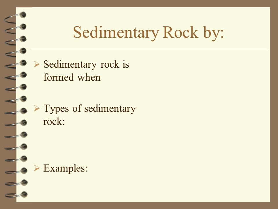 Sedimentary Rock by:  Sedimentary rock is formed when  Types of sedimentary rock:  Examples: