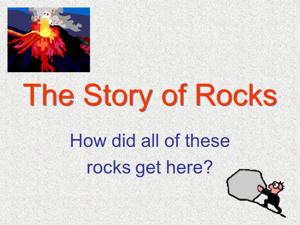 The Story of Rocks How did all of these rocks get here?
