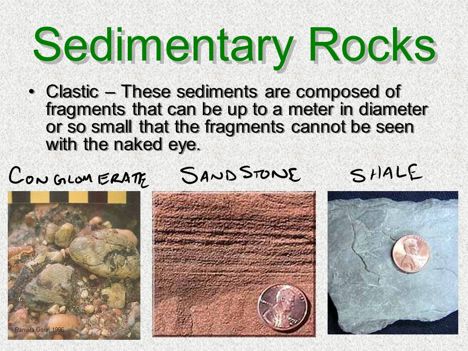 Sedimentary Rocks Clastic – These sediments are composed of fragments that can be up to a meter in diameter or so small that the fragments cannot be s