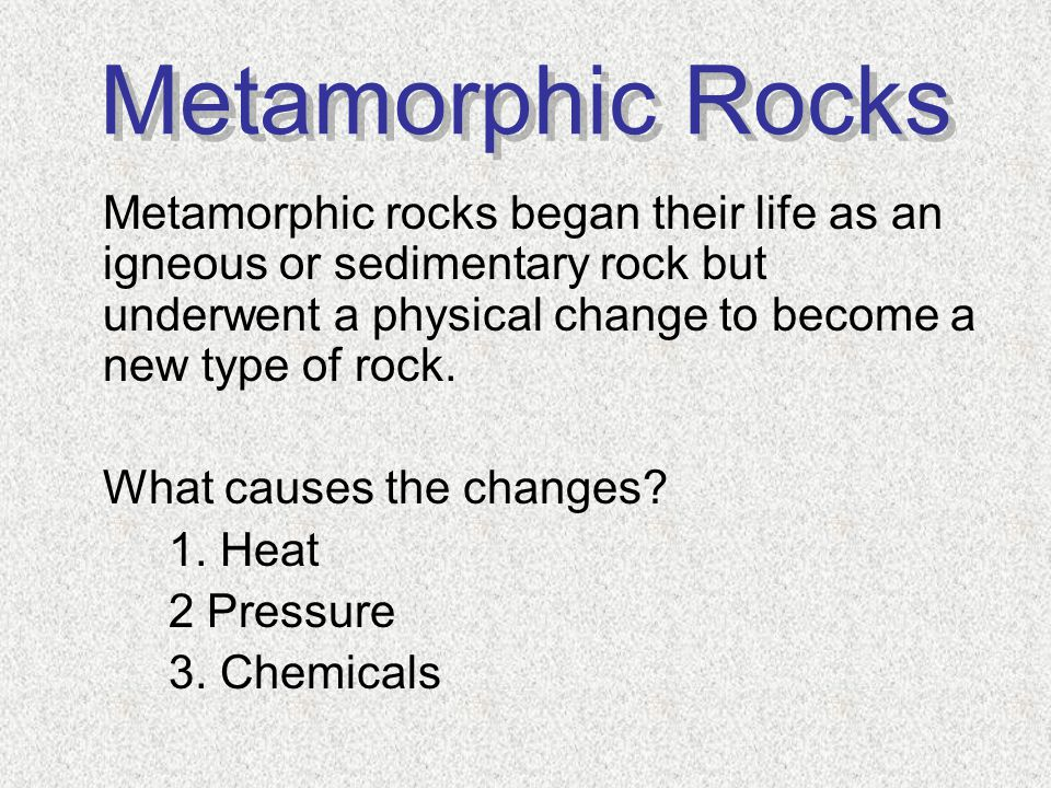 Metamorphic rocks began their life as an igneous or sedimentary rock but underwent a physical change to become a new type of rock. What causes the cha