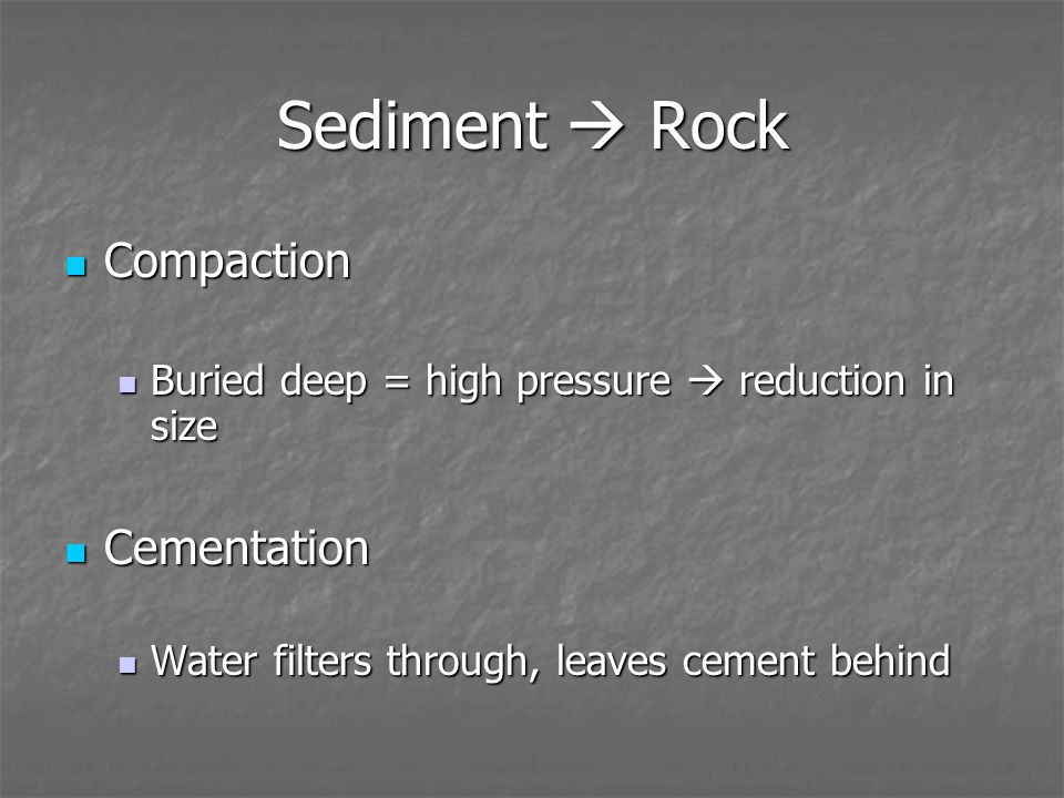 Sediment  Rock Compaction Compaction Buried deep = high pressure  reduction in size Buried deep = high pressure  reduction in size Cementation Cementation Water filters through, leaves cement behind Water filters through, leaves cement behind