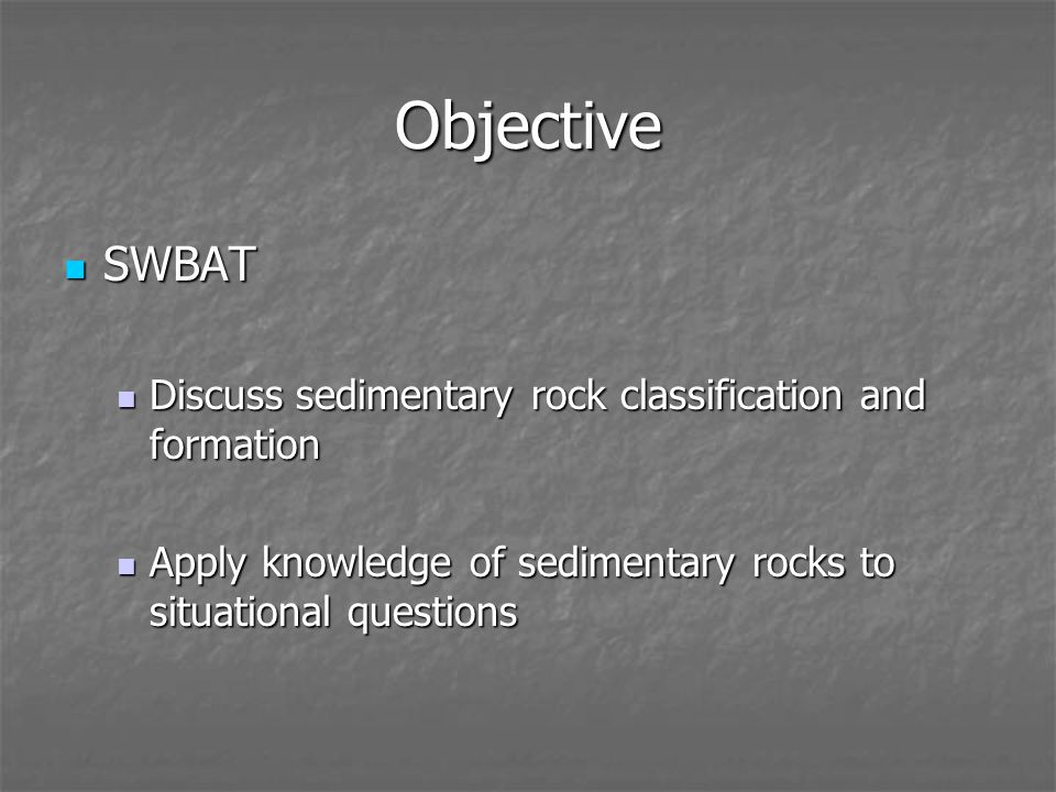 Objective SWBAT SWBAT Discuss sedimentary rock classification and formation Discuss sedimentary rock classification and formation Apply knowledge of sedimentary rocks to situational questions Apply knowledge of sedimentary rocks to situational questions