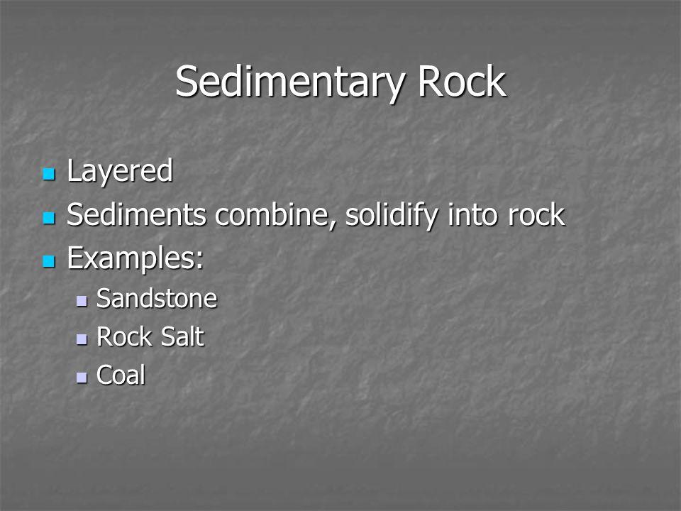 Sedimentary Rock Layered Layered Sediments combine, solidify into rock Sediments combine, solidify into rock Examples: Examples: Sandstone Sandstone Rock Salt Rock Salt Coal Coal
