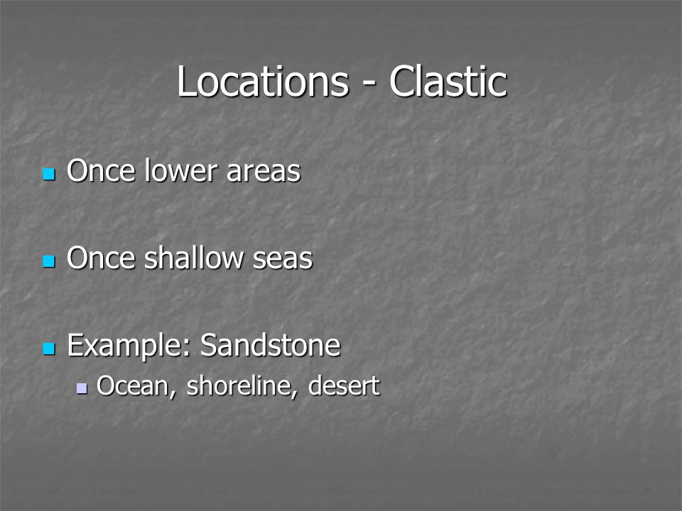 Locations - Clastic Once lower areas Once lower areas Once shallow seas Once shallow seas Example: Sandstone Example: Sandstone Ocean, shoreline, desert Ocean, shoreline, desert
