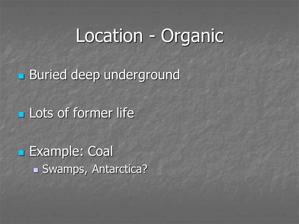 Location - Organic Buried deep underground Buried deep underground Lots of former life Lots of former life Example: Coal Example: Coal Swamps, Antarctica.
