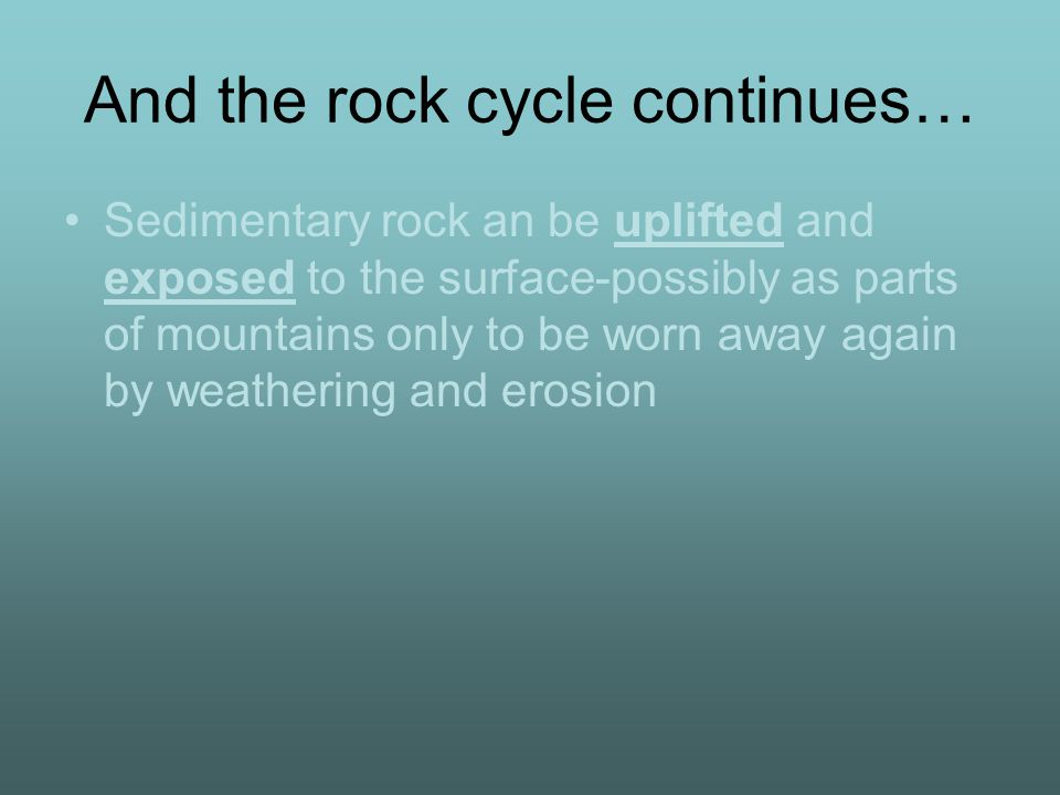 And the rock cycle continues… Sedimentary rock an be uplifted and exposed to the surface-possibly as parts of mountains only to be worn away again by