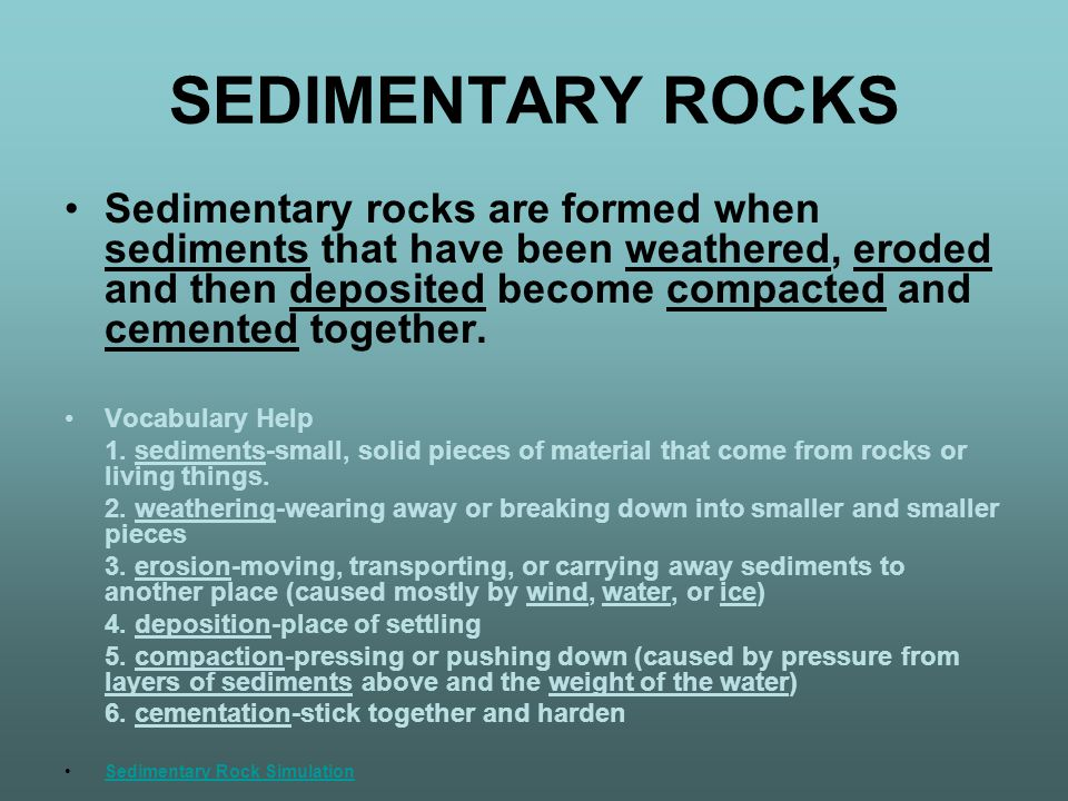SEDIMENTARY ROCKS Sedimentary rocks are formed when sediments that have been weathered, eroded and then deposited become compacted and cemented together.