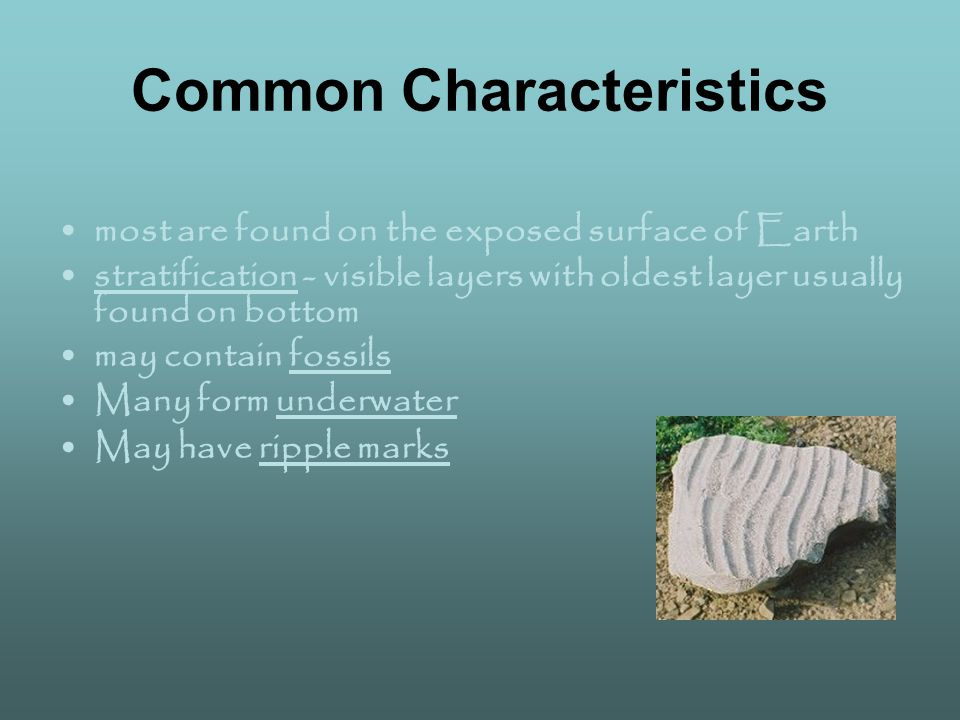 Common Characteristics most are found on the exposed surface of Earth stratification - visible layers with oldest layer usually found on bottom may contain fossils Many form underwater May have ripple marks