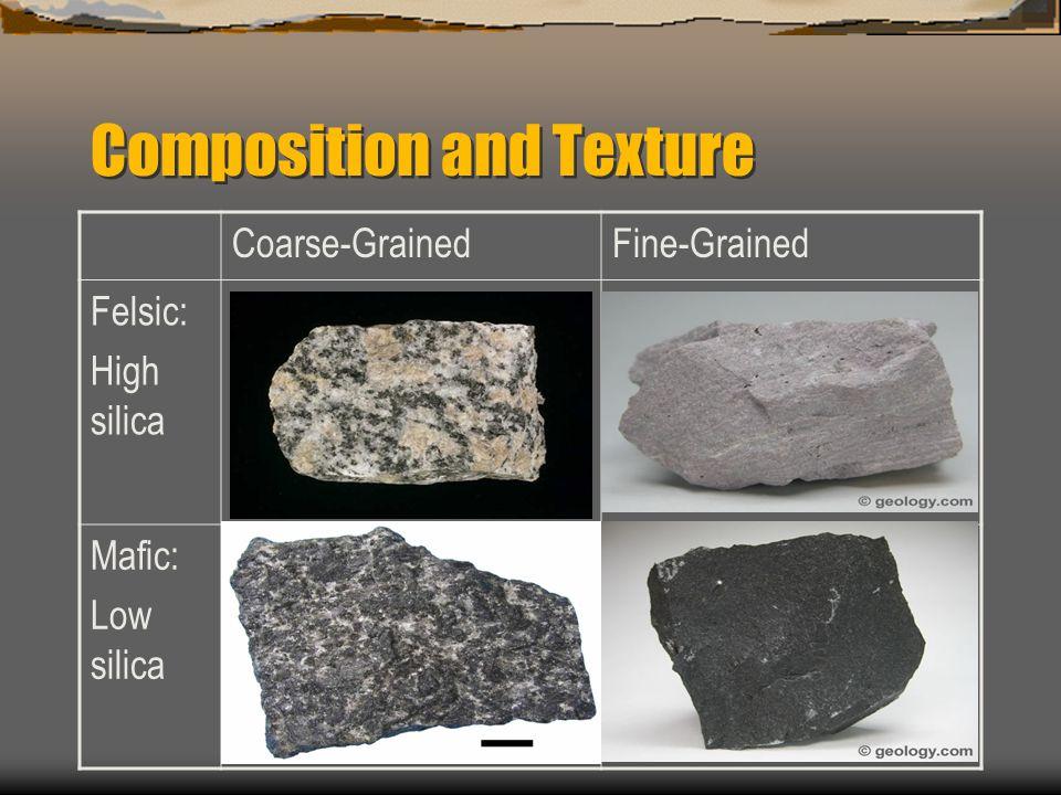 Composition and Texture Coarse-GrainedFine-Grained Felsic: High silica GraniteRhyolite Mafic: Low silica GabbroBasalt