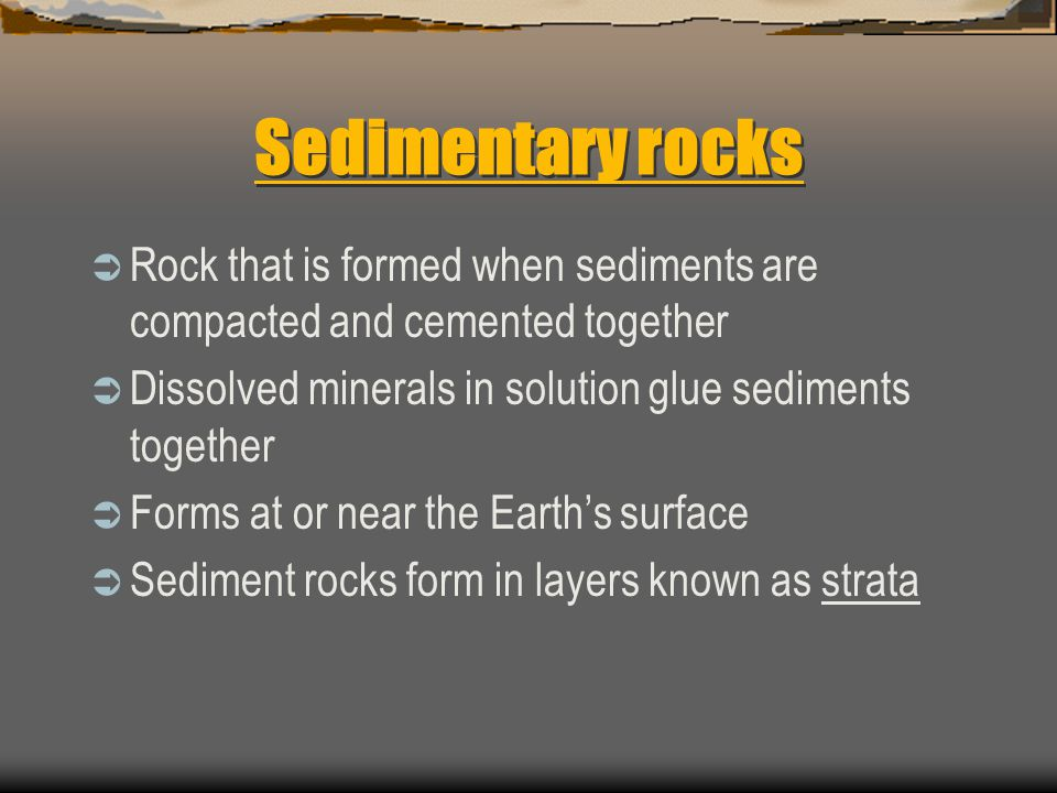 Sedimentary rocks  Rock that is formed when sediments are compacted and cemented together  Dissolved minerals in solution glue sediments together 