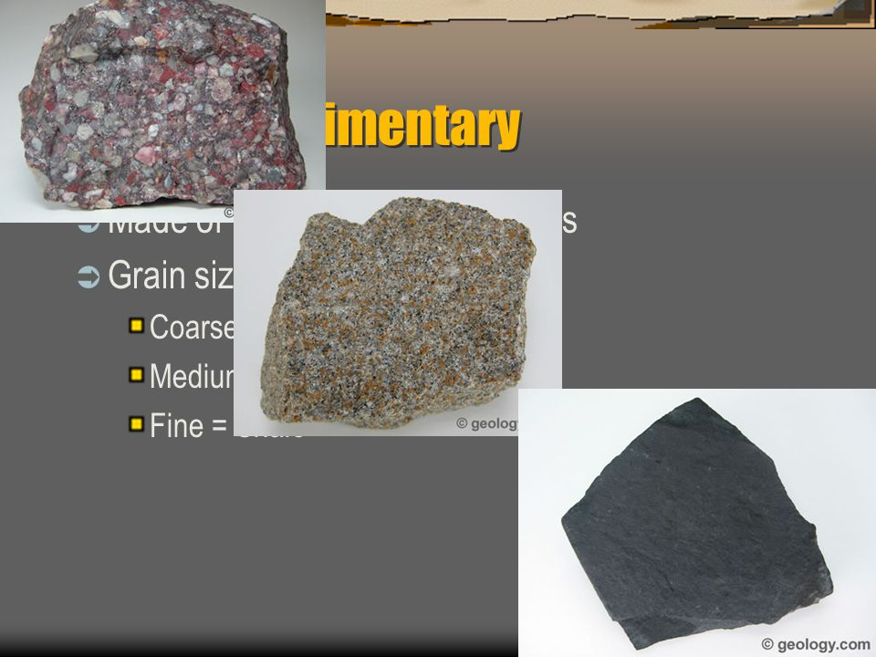 Clastic Sedimentary  Made of fragments of other rocks  Grain size helps identify rock Coarse = Conglomerate Medium = Sand/siltstone Fine = Shale