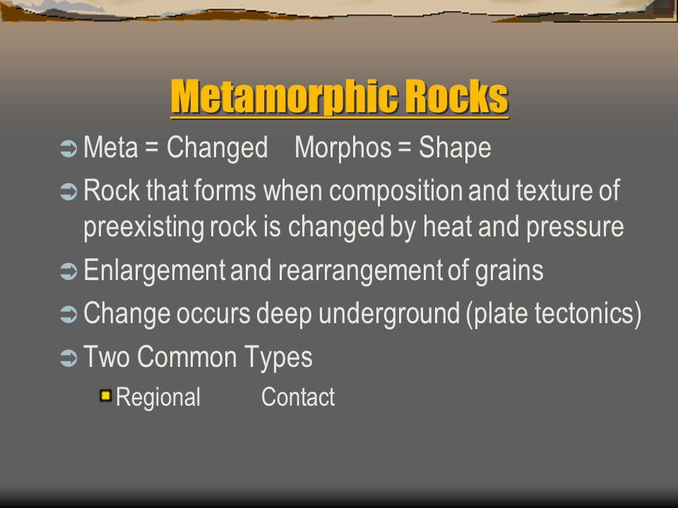 Metamorphic Rocks  Meta = Changed Morphos = Shape  Rock that forms when composition and texture of preexisting rock is changed by heat and pressure