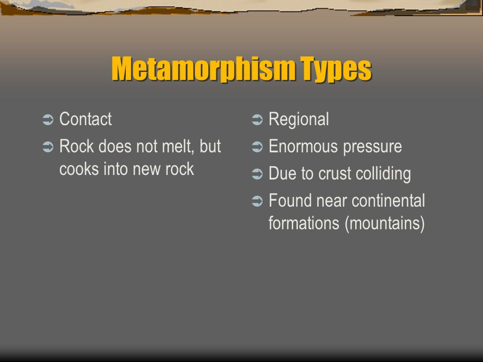 Metamorphism Types  Contact  Rock does not melt, but cooks into new rock  Regional  Enormous pressure  Due to crust colliding  Found near contin