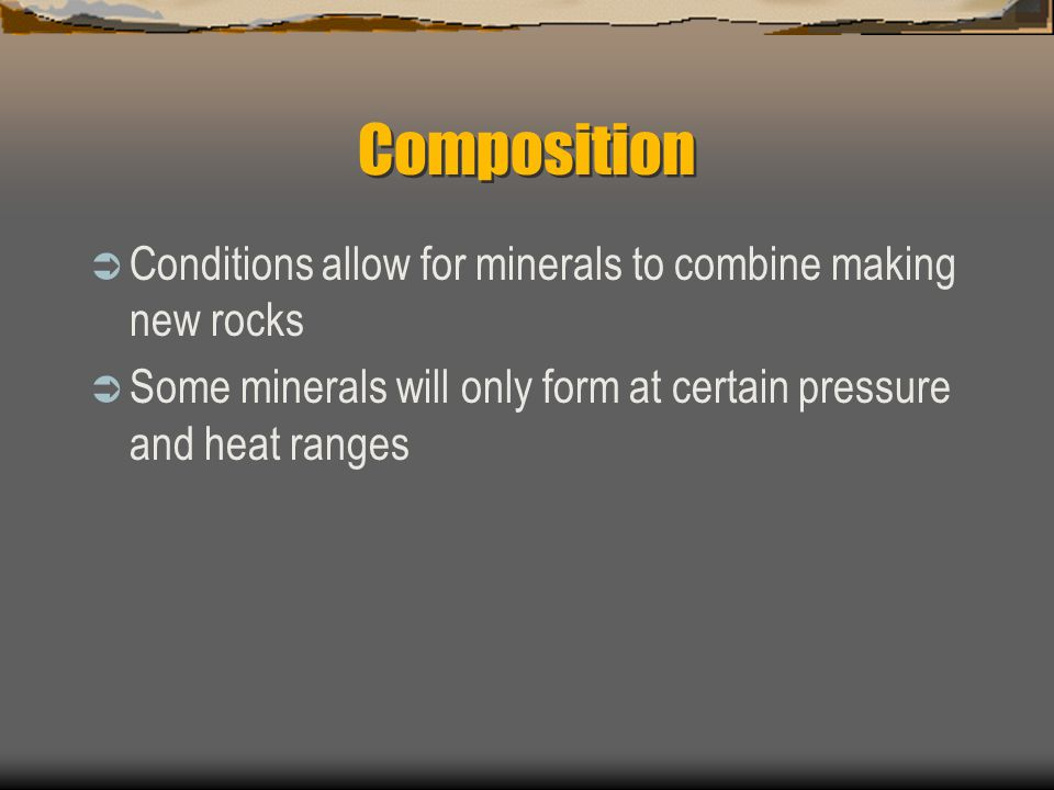 Composition  Conditions allow for minerals to combine making new rocks  Some minerals will only form at certain pressure and heat ranges