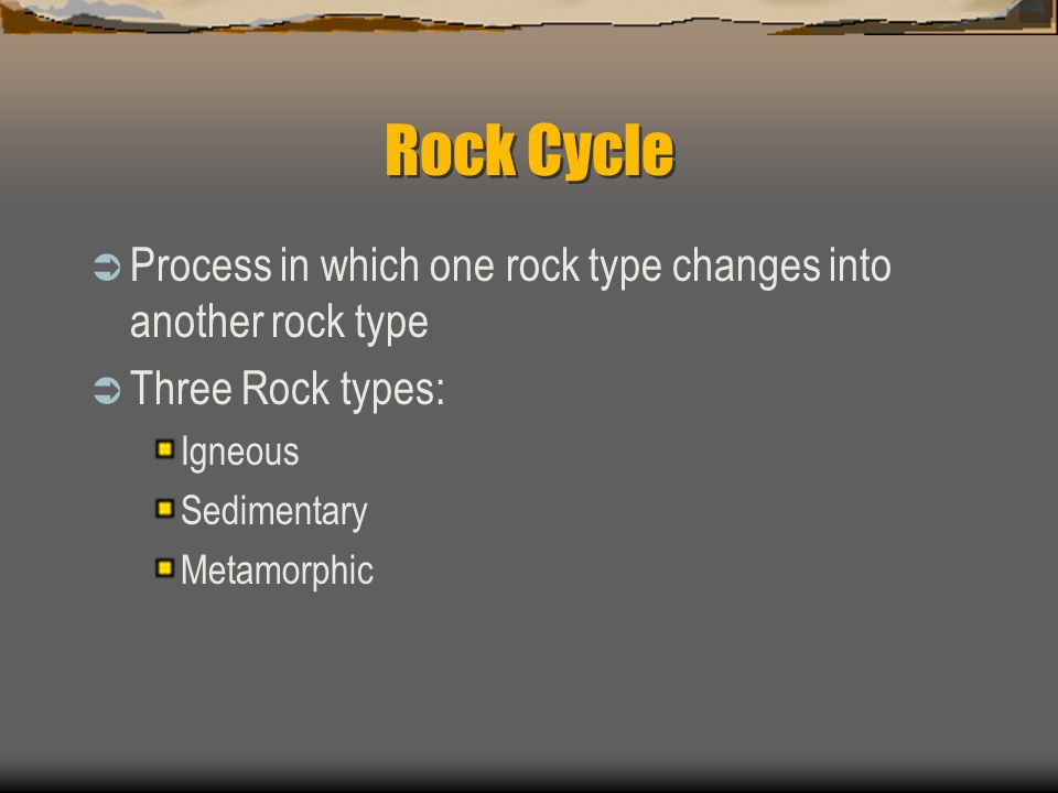 Rock Cycle  Process in which one rock type changes into another rock type  Three Rock types: Igneous Sedimentary Metamorphic