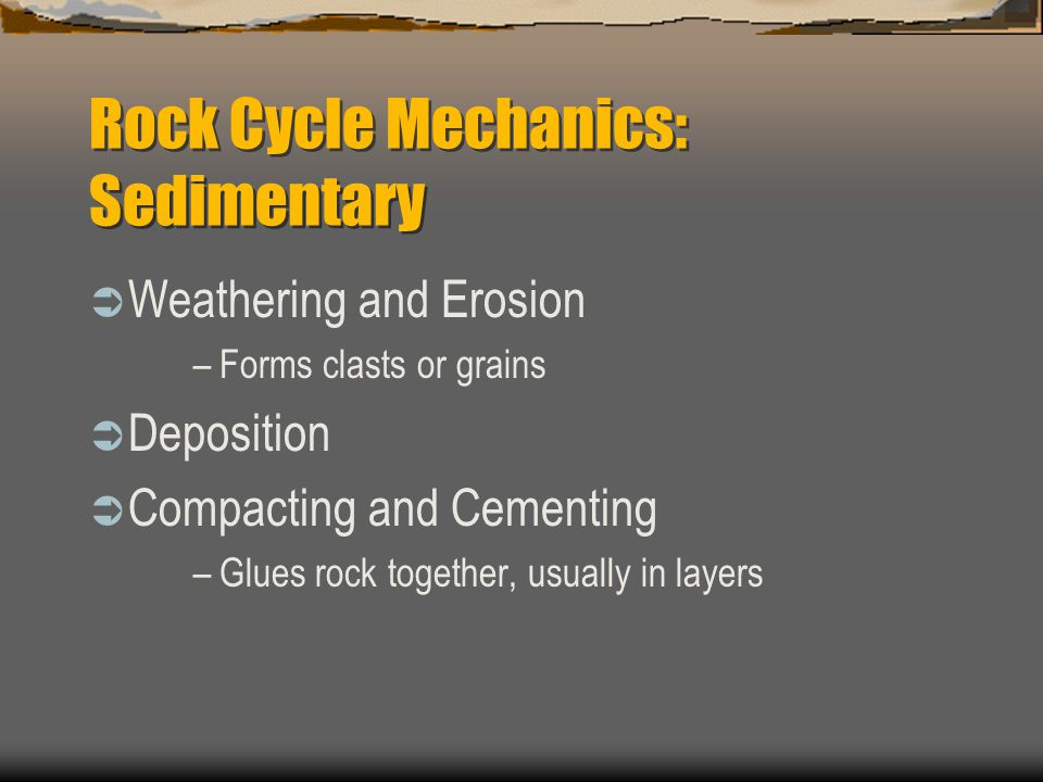  Weathering and Erosion –Forms clasts or grains  Deposition  Compacting and Cementing –Glues rock together, usually in layers Rock Cycle Mechanics: