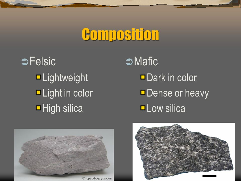 Composition  Felsic Lightweight Light in color High silica  Mafic Dark in color Dense or heavy Low silica